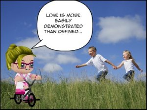"""Love is more easily demonstrated than defined..."""